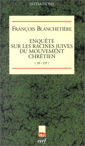 Enquête sur les racines juives du mouvement chrétien (30-135) par François Blanchetière