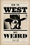 How the West Was Weird, Vol. 3: One Last Bunch of Tales from the Weird, Wild West: Volume 3