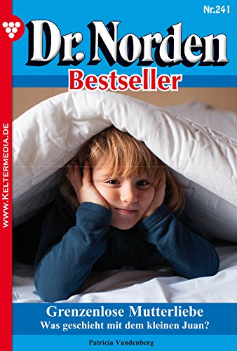 Dr. Norden Bestseller 241 - Arztroman: Grenzenlose Mutterliebe