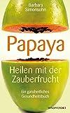 PAPAYA - Heilen mit der Zauberfrucht · Ein ganzheitliches Gesundheitshandbuch