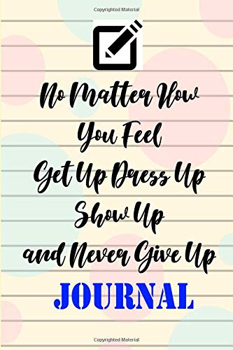 No Matter How You Feel Get Up Dress Up Show Up and Never Give Up Journal: Mom's Event Weekly Planner Notes (One Year Goal Setting Planner), Best ... Gifts for ()