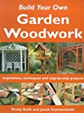 Build Your Own Garden Woodwork: Inspirations, Techniques and Step-by-step Projects