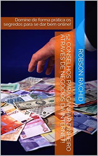 52 Conselhos Para Ganhar Dinheiro Através de Negócios da Internet! : Domine de forma prática os segredos para se dar bem online! (Portuguese Edition) por Robson Rachid