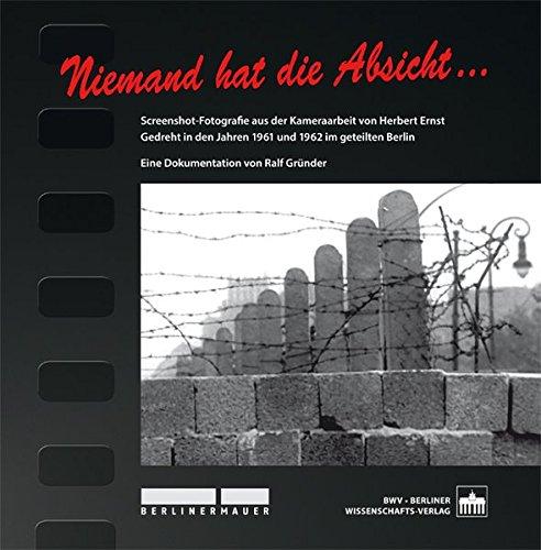 Niemand hat die Absicht...: Screenshot-Fotografie aus der Kameraarbeit von Herbert Ernst. Gedreht in den Jahren 1961 und 1962 im geteilten Berlin. Eine Dokumentation von Ralf Gründer