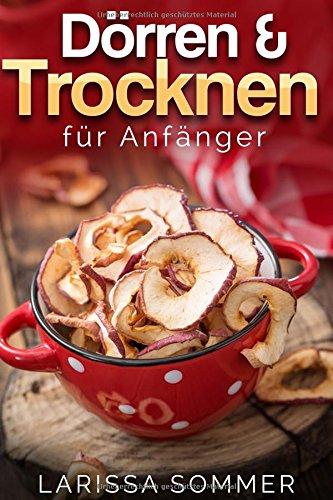 Dörren & Trocken für Anfänger: über 40 köstliche Dörr-Rezepte mit Obst, Fleisch, Gemüse, Nüssen und vielen weiteren Lebensmitteln