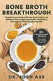 Bone Broth Breakthrough Recipe Book: Transform Your Body with Bone...