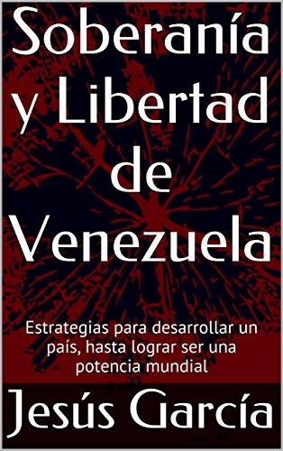 Soberanía y Libertad de Venezuela: Estrategias para desarrollar un país, hasta lograr  ser una potencia mundial