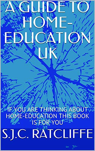 A GUIDE TO HOME-EDUCATION UK: IF YOU ARE THINKING ABOUT HOME-EDUCATION THIS BOOK IS FOR YOU (English Edition)