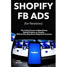 SHOPIFY FB ADS (for Newbies): The 3 Step Process to Make Money Selling Products on Shopify… Without Worrying About Shipping & Inventory (English Edition)