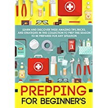 Prepping For Beginner's: Learn And Discover These Amazing Tips,Tricks, And Strategies In This Collection To Prep This Season To Be Prepared For Any Situation (English Edition)