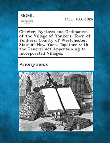 Charter, By-Laws and Ordinances of the Village of Yonkers, Town of Yonkers, County of Westchester, State of New York. Together with the General ACT AP