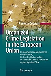 Organized Crime Legislation in the European Union: Harmonization and Approximation of Criminal Law, National Legislations and the EU Framework Decision on the Fight Against Organized Crime by Francesco Calderoni (2010-03-19)