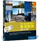 Fotografieren in Berlin und Potsdam: Der neue Reiseführer für Hobbyfotografen - Vom Brandenburger Tor bis Sanssouci - mit Detailkarten und zahlreichen Tipps - Harald Franzen