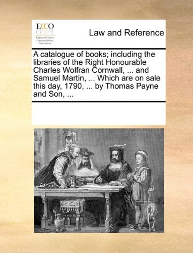 A catalogue of books; including the libraries of the Right Honourable Charles Wolfran Cornwall, ... and Samuel Martin, ... Which are on sale this day, 1790, ... by Thomas Payne and Son, ... by See Notes Multiple Contributors (2010-06-01)