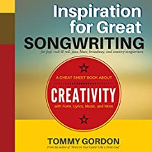 Inspiration for Great Songwriting: For Pop, Rock & Roll, Jazz, Blues, Broadway, and Country Songwriters: A Cheat Sheet Book About Creativity with Form, Lyrics, Music, and More