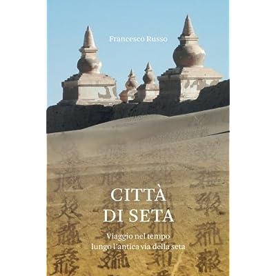 Città  Di Seta: Viaggio Nel Tempo Lungo L'antica Via Della Seta