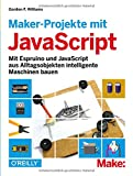 Maker-Projekte mit JavaScript: Mit Espruino und JavaScript aus Alltagsobjekten intelligente Maschinen bauen - Gordon F. Williams