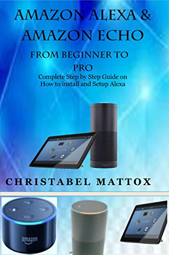 AMAZON ALEXA & AMAZON ECHO FROM BEGINNER TO PRO: Complete Step by Step Guide on How to install and Setup Alexa