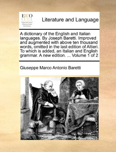 A dictionary of the English and Italian languages. By Joseph Baretti. Improved and augmented with above ten thousand words, omitted in the last ... grammar. A new edition. ...  Volume 1 of 2