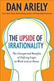 'The Upside of Irrationality: The Unexpected Benefits of Defying Logic at Work an...' von Dan Ariely