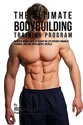 The Ultimate Bodybuilding Training Program: Increase Muscle Mass in 30 Days or Less Without Anabolic Steroids, Creatine Supplements, or Pills from CreateSpace Independent Publishing Platform