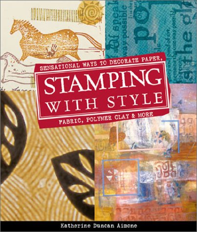 Stamping With Style: Sensational Ways to Decorate Paper, Fabric, Pollymer Clay, and More: Sensational Ways to Decorate Paper, Fabric, Polymer Clay and More....