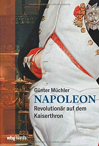 Napoleon: Revolutionär auf dem Kaiserthron. Seine Biographie als fesselnder Geschichtskrimi: von der französischen Revolution bis zum Exil auf St. Helena. Wer ist verantwortlich für Napoleons Ende?