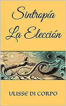 Sintropía   La Elección (Spanish Edition) di [DI CORPO, ULISSE]