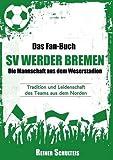Das Fan-Buch SV Werder Bremen - Die Mannschaft aus dem Weserstadion: Tradition und Leidenschaft des Teams aus dem Norden