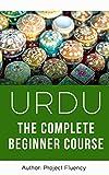 Urdu: The Complete Urdu Learning Course for Beginners: Start Speaking Basic Urdu Immediately (Urdu for Beginners, Learn Urdu, Urdu Language) (English Edition)