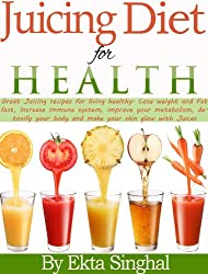 Juicing Diet for Health:  Great Juicing recipes for living healthy. Lose weight and Fat fast, Increase immune system, improve your metabolism, detoxify ... your skin glow with Juices (English Edition)