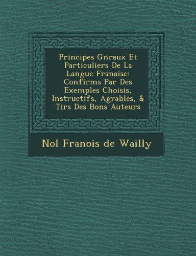 Principes G N Raux Et Particuliers de La Langue Fran Aise: Confirm S Par Des Exemples Choisis, Instructifs, Agr Ables, & Tir S Des Bons Auteurs
