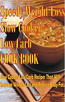 Speedy Weight Loss Slow Cooker Low-Carb Cook Book- Slow Cooker Low-Carb Recipes That Will Increase Weight Loss and Reduce Body Fat (Slow Cooker Low Carb, ... Low Carb, Cookbook Book 1) (English Edition) par [Mason, Gabriel M.]