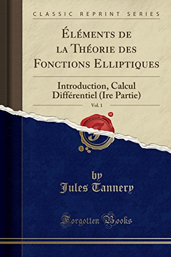 Elements de la Theorie Des Fonctions Elliptiques, Vol. 1: Introduction, Calcul Differentiel (Ire Partie) (Classic Reprint)
