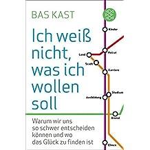 Ich wei?? nicht, was ich wollen soll: Warum wir uns so schwer entscheiden k??nnen und wo das Gl??ck zu finden ist by Bas Kast (2013-04-25)