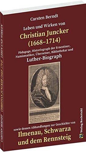 Leben und Wirken von CHRISTIAN JUNCKER 1668-1714. Ein Luther-Biograph