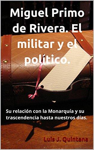 Miguel Primo de Rivera. El militar y el político.: Su relación con la Monarquía y su trascendencia hasta nuestros días.