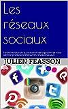 Les réseaux sociaux: Fondamentaux de la création et de la gestion de votre identité professionnelle sur les réseaux sociaux...