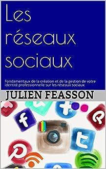 Les réseaux sociaux: Fondamentaux de la création et de la gestion de votre identité professionnelle sur les réseaux sociaux