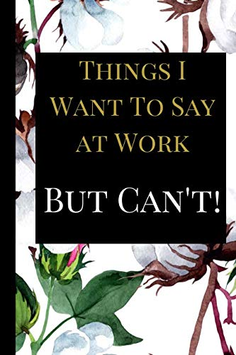 Things I Want To Say at Work But Can\'t: A Best Sarcasm Funny Quotes Satire Slang Joke College Ruled Lined Motivational, Inspirational Card Cute Diary ... Management for Birthdays, Job, or Family
