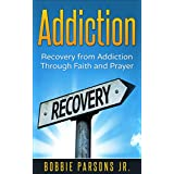 Addiction: Recovery from Addiction Through Faith & Prayer (Addiction, Recovery, God, Jesus, Faith, Prayer, Freedom Book 1) (English Edition)
