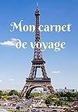 Mon carnet de voyage: Mon carnet de voyage, agenda quotidien, organiseur, planning  complet à remplir avec espace pour les dates, lieux, météo, ... - couverture tour Eiffel de Paris France...
