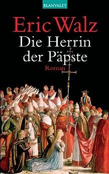Die Herrin der Päpste: Roman von [Walz, Eric]