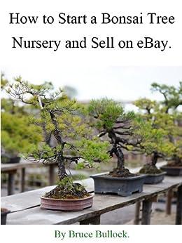 How to Start a Bonsai Tree Nursery and Sell on eBay (English Edition) par [Bullock, Bruce]