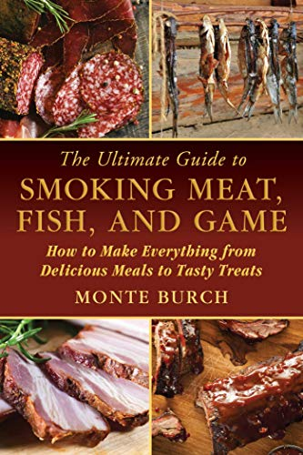 The Ultimate Guide to Smoking Meat, Fish, and Game: How to Make Everything from Delicious Meals to Tasty Treats