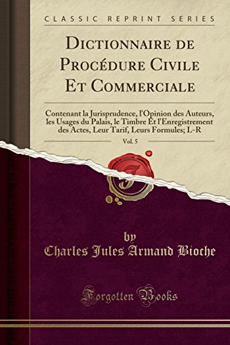 Dictionnaire de Procedure Civile Et Commerciale, Vol. 5: Contenant La Jurisprudence, L'Opinion Des Auteurs, Les Usages Du Palais, Le Timbre Et ... Tarif, Leurs Formules; L-R (Classic Reprint)