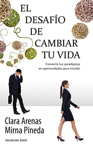 El desafío de cambiar tu vida: convierte tus paradigmas en oportunidades para triunfar Clara Arenas