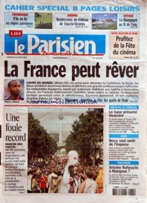 PARISIEN (LE) du 25/06/2006 - PROMENADE - D'ILE EN ILE EN REGION PARISIENNE JARDINS - RENDEZ-VOUS AU CHATEAU DE VAUX-LE-VICOMTE VOYAGE - LA BOURGOGNE AU FIL DE L'EAU LA FRANCE PEUT REVER - COUPE DU MONDE ALLEMAGNE-ARGENTINE, LE CHOC DES QUARTS DE FINALE UNE FOULE RECORD - MARCHE DES FIERTES NOTRE SELECTION DE FILMS - PROFITEZ DE LA FETE DU CINEMA MEURTRE DU TEKNIVAL - LE TUEUR PRESUME INCARCERE EADS - BERCY VEUT SORTIR DE L'IMPASSE POLITIQUE - ANTOINE RUFENACHT A MATI