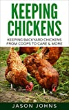 Keeping Chickens for Beginners: Keeping Backyard Chickens From Coops to Feeding to Care and More (Inspiring Gardening Ideas Book 28)