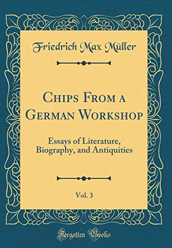 Chips From a German Workshop, Vol. 3: Essays of Literature, Biography, and Antiquities (Classic Reprint)